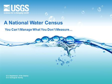 U.S. Department of the Interior U.S. Geological Survey A National Water Census You Can't Manage What You Don't Measure…