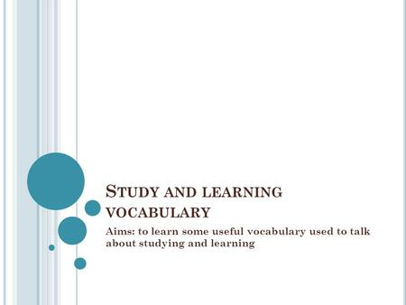 S TUDY AND LEARNING VOCABULARY Aims: to learn some useful vocabulary used to talk about studying and learning.