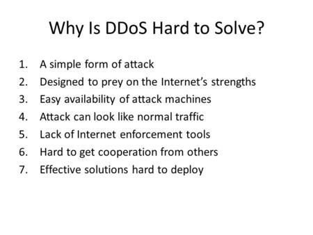 Why Is DDoS Hard to Solve? 1.A simple form of attack 2.Designed to prey on the Internet's strengths 3.Easy availability of attack machines 4.Attack can.
