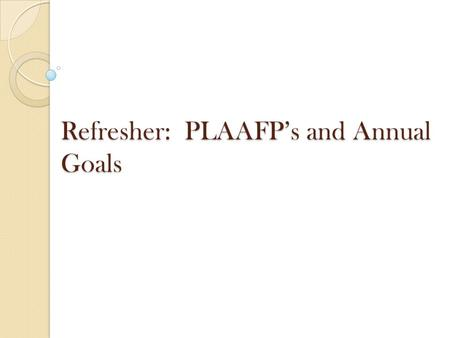 Refresher: PLAAFP's and Annual Goals. IDEA §300-320 Requires ARD committee to include measurable annual goals, including academic and functional goals.
