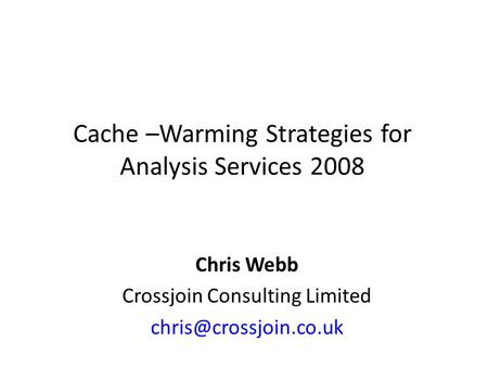 Cache –Warming Strategies for Analysis Services 2008 Chris Webb Crossjoin Consulting Limited