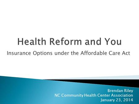 Insurance Options under the Affordable Care Act Brendan Riley NC Community Health Center Association January 23, 2014.