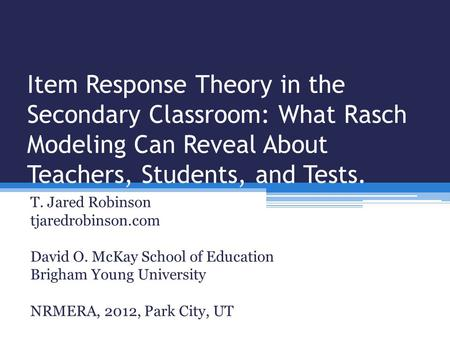 Item Response Theory in the Secondary Classroom: What Rasch Modeling Can Reveal About Teachers, Students, and Tests. T. Jared Robinson tjaredrobinson.com.