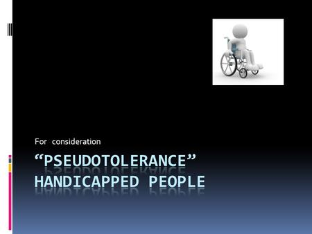 For consideration. It is said that the physically handicapped are tolerated in the society but the reality is a bit different. We would rather call it.
