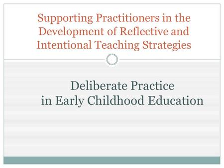 Supporting Practitioners in the Development of Reflective and Intentional Teaching Strategies Deliberate Practice in Early Childhood Education.