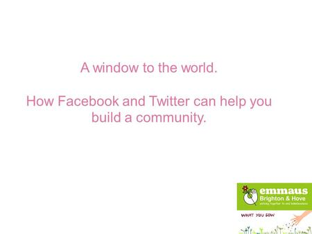 A window to the world. How Facebook and Twitter can help you build a community.
