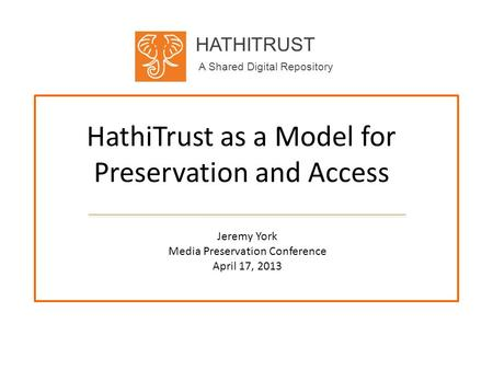 HATHITRUST A Shared Digital Repository HathiTrust as a Model for Preservation and Access Jeremy York Media Preservation Conference April 17, 2013.
