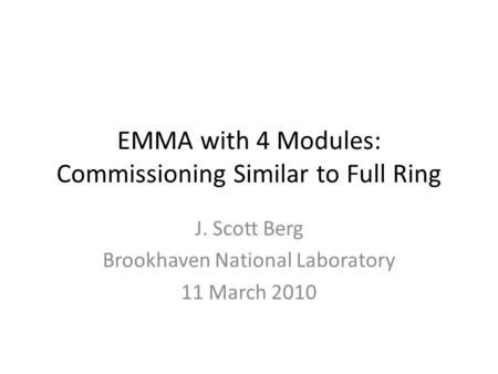 EMMA with 4 Modules: Commissioning Similar to Full Ring J. Scott Berg Brookhaven National Laboratory 11 March 2010.