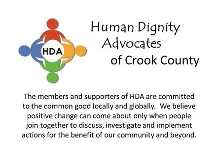 Human Dignity Advocates of Crook County The members and supporters of HDA are committed to the common good locally and globally. We believe positive change.