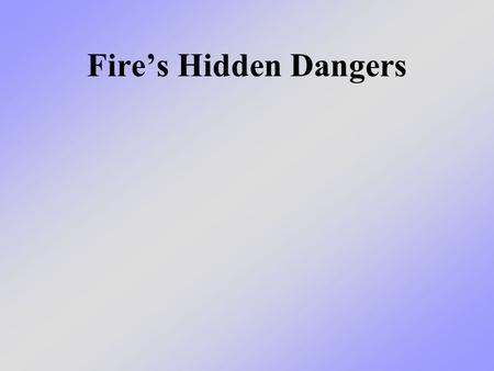 Fire's Hidden Dangers. What we will learn today We will talk about what is so dangerous about fire and how fire produces different conditions that can.