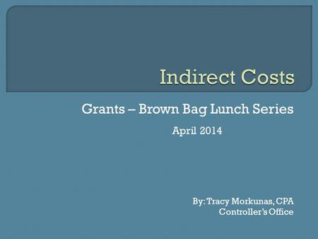 Grants – Brown Bag Lunch Series April 2014 By: Tracy Morkunas, CPA Controller's Office.