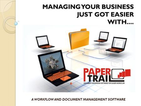 MANAGING YOUR BUSINESS JUST GOT EASIER WITH.... A WORKFLOW AND DOCUMENT MANAGEMENT SOFTWARE.