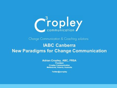 IABC Canberra New Paradigms for Change Communication Adrian Cropley, ABC, FRSA President Cropley Communication Melbourne, Victoria, Australia