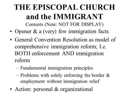 THE EPISCOPAL CHURCH and the IMMIGRANT Contents (Note: NOT FOR DISPLAY) Opener & a (very) few immigration facts General Convention Resolution as model.
