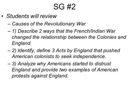 SG #2 Students will review –Causes of the Revolutionary War –1) Describe 2 ways that the French/Indian War changed the relationship between the Colonies.