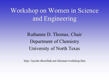 Workshop on Women in Science and Engineering Ruthanne D. Thomas, Chair Department of Chemistry University of North Texas