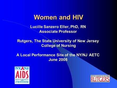 Women and HIV Lucille Sanzero Eller, PhD, RN Associate Professor Rutgers, The State University of New Jersey College of Nursing A Local Performance Site.
