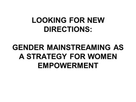 LOOKING FOR NEW DIRECTIONS: GENDER MAINSTREAMING AS A STRATEGY FOR WOMEN EMPOWERMENT.