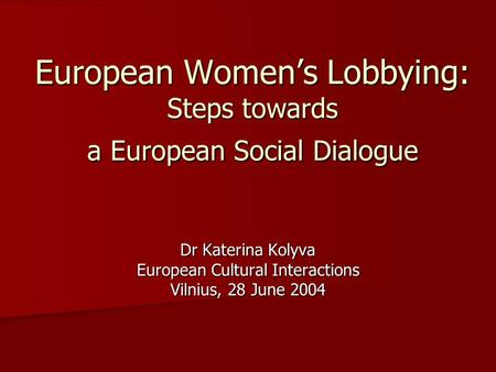 European Women's Lobbying: Steps towards a European Social Dialogue Dr Katerina Kolyva European Cultural Interactions Vilnius, 28 June 2004.