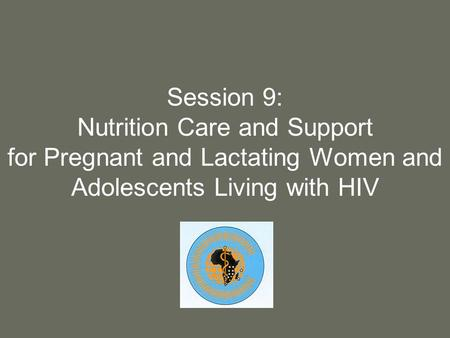 Session 9: Nutrition Care and Support for Pregnant and Lactating Women and Adolescents Living with HIV.