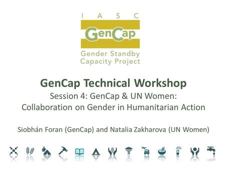 GenCap Technical Workshop Session 4: GenCap & UN Women: Collaboration on Gender in Humanitarian Action Siobhán Foran (GenCap) and Natalia Zakharova (UN.