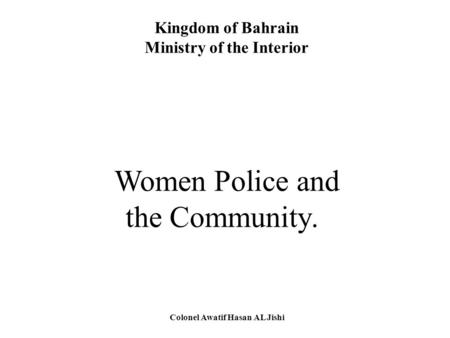 Kingdom of Bahrain Ministry of the Interior Women Police and the Community. Colonel Awatif Hasan AL Jishi.