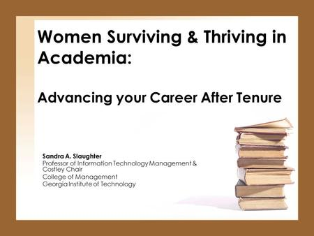 Women Surviving & Thriving in Academia: Advancing your Career After Tenure Sandra A. Slaughter Professor of Information Technology Management & Costley.