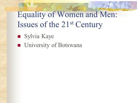 Equality of Women and Men: Issues of the 21 st Century Sylvia Kaye University of Botswana.