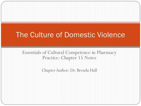 Essentials of Cultural Competence in Pharmacy Practice: Chapter 15 Notes Chapter Author: Dr. Brenda Hall The Culture of Domestic Violence.