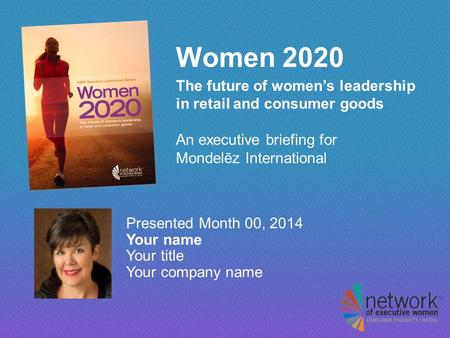 Women 2020 The future of women's leadership in retail and consumer goods An executive briefing for Mondelēz International Presented Month 00, 2014 Your.