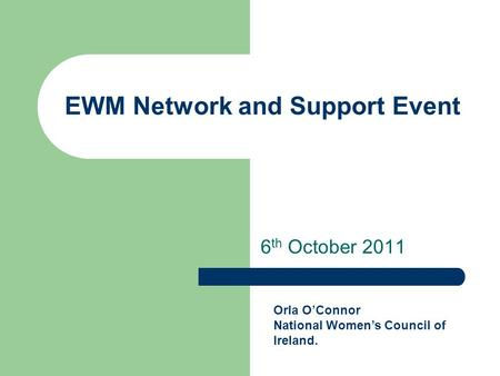 EWM Network and Support Event 6 th October 2011 Orla O'Connor National Women's Council of Ireland.