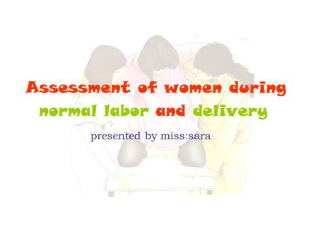 Out line Assess women during first stage Mechanism of labor.