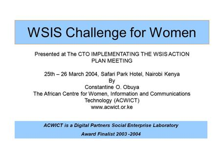 WSIS Challenge for Women Presented at The CTO IMPLEMENTATING THE WSIS ACTION PLAN MEETING 25th – 26 March 2004, Safari Park Hotel, Nairobi Kenya By Constantine.