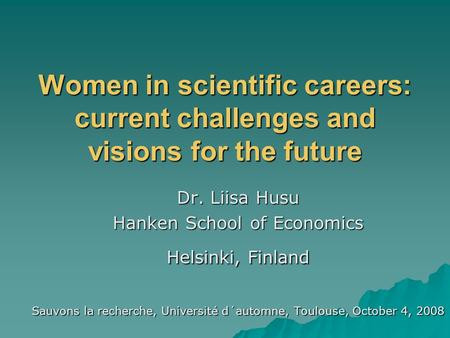 Women in scientific careers: current challenges and visions for the future Dr. Liisa Husu Hanken School of Economics Helsinki, Finland Sauvons la recherche,