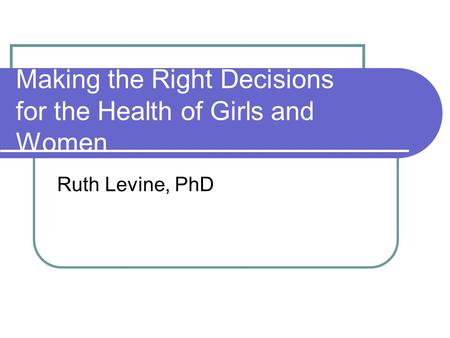 Making the Right Decisions for the Health of Girls and Women Ruth Levine, PhD.
