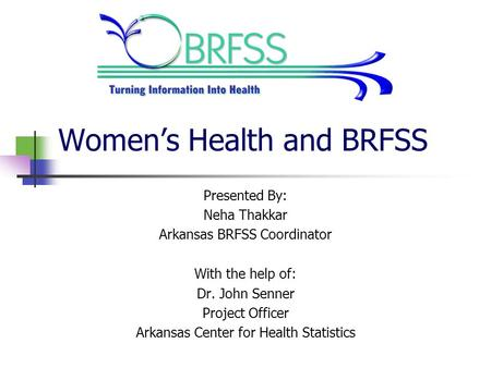 Women's Health and BRFSS Presented By: Neha Thakkar Arkansas BRFSS Coordinator With the help of: Dr. John Senner Project Officer Arkansas Center for Health.