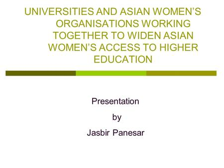 UNIVERSITIES AND ASIAN WOMEN'S ORGANISATIONS WORKING TOGETHER TO WIDEN ASIAN WOMEN'S ACCESS TO HIGHER EDUCATION Presentation by Jasbir Panesar.