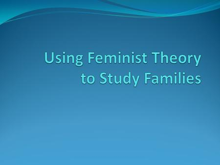 Using Feminist Theory to Study Families