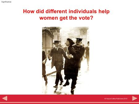 © HarperCollins Publishers 2010 Significance How did different individuals help women get the vote?