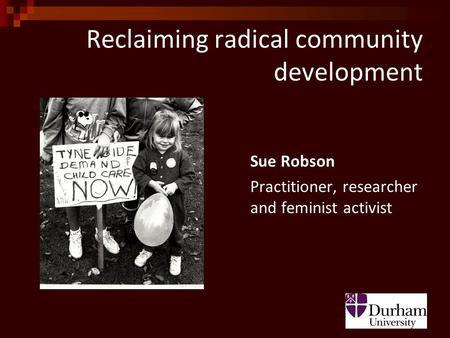 Reclaiming radical community development Sue Robson Practitioner, researcher and feminist activist.