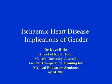 Ischaemic Heart Disease- Implications of Gender Dr Kaye Birks School of Rural Health Monash University Australia Gender Competency Training for Medical.