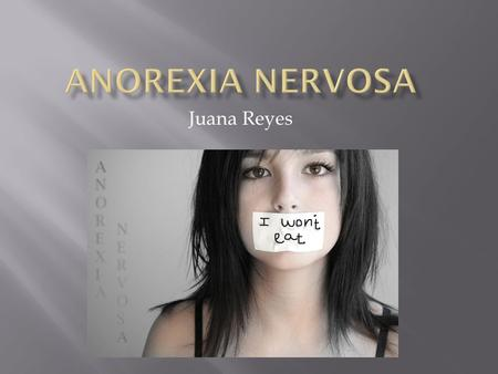 "Juana Reyes.  Definition: its an unhealthy way to cope with emotional problems.  Anorexia means: ""without appetite''"