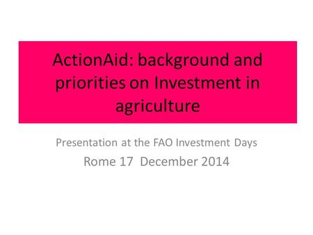 ActionAid: background and priorities on Investment in agriculture Presentation at the FAO Investment Days Rome 17 December 2014.