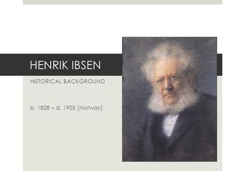 HENRIK IBSEN HISTORICAL BACKGROUND b. 1828 – d. 1905 [Norway]
