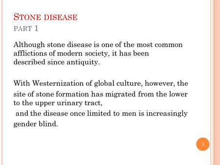 Stone disease part 1 Although stone disease is one of the most common afflictions of modern society, it has been described since antiquity. With Westernization.