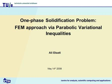 One-phase Solidification Problem: FEM approach via Parabolic Variational Inequalities Ali Etaati May 14 th 2008.