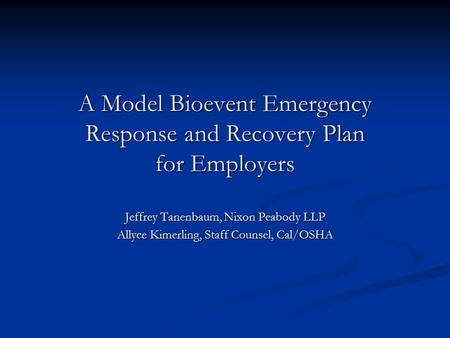 A Model Bioevent Emergency Response and Recovery Plan for Employers Jeffrey Tanenbaum, Nixon Peabody LLP Allyce Kimerling, Staff Counsel, Cal/OSHA.