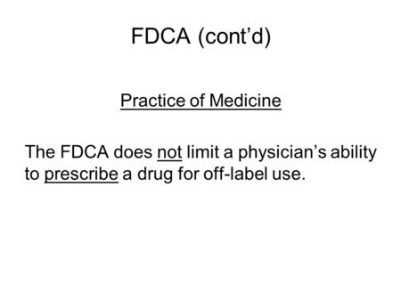 FDCA (cont'd) Practice of Medicine The FDCA does not limit a physician's ability to prescribe a drug for off-label use.