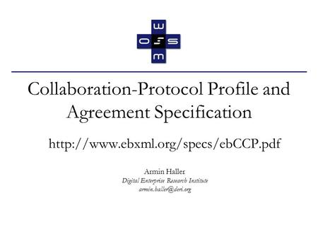 Collaboration-Protocol Profile and Agreement Specification  Armin Haller Digital Enterprise Research Institute