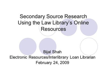 Secondary Source Research Using the Law Library's Online Resources Bijal Shah Electronic Resources/Interlibrary Loan Librarian February 24, 2009.